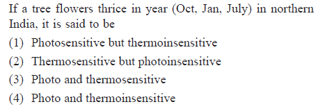 If a tree flowers thrice in year (Oct, Jan, July) in northern India, it is said to be (1) Photosensitive but thermoinsensitive (2) Thermosensitive but photoinsensitive (3) Photo and thermosensitive (4) Photo and thermoinsensitive