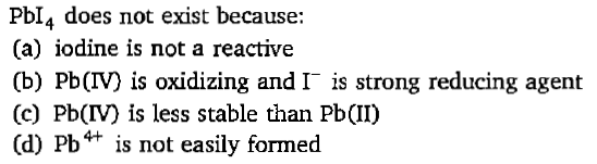 Pbl4 does not exist because: (a) iodine is not a reactive (b) Pb(IV) is oxidizing and I is strong reducing agent (c) Pb(IV) is less stable than Pb(II) (d) Pb*+ is not easily formed