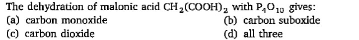 The dehydration of malonic acid CH2(COOH)2 with P4010 gives: (a) carbon monoxide (c) carbon dioxide (b) carbon suboxide (d) all three