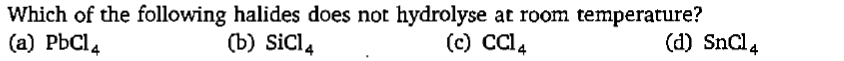 Which of the following halides does not hydrolyse at room temperature? (a) PbCl4 (b) sicl (c) CCl4 (d) Sncl