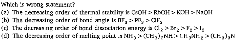 Which is wrong statement? (a) The decreasing order of thermal stability is CsOH>RboH> KOH > NaoH (b) The decreasing order of bond angle is BF3>PF3>CIF3 (c) The decreasing order of bond dissociation energy is Cl2 > Br2 >F2>I2 (d) The decreasing order of melting point is NH>(CH3)2NH> CH3NH2>CH3)3N