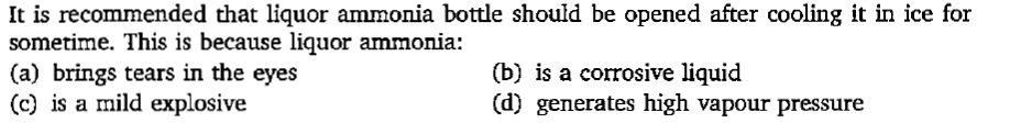 It is recommended that liquor ammonia bottle should be opened after cooling it in ice for sometime. This is because liquor ammonia: (a) brings tears in the eyes (c) is a mild explosive (b) is a corrosive liquid (d) generates high vapour pressure