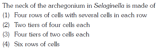The neck of the archegonium in Selaginella is made of (1) Four rows of cells with several cells in each row (2) Two tiers of four cells each (3) Four tiers of two cells each (4) Six rows of cells