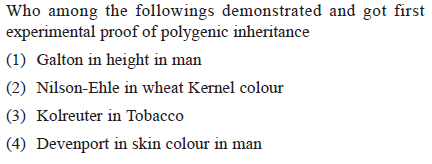 Who among the followings demonstrated and got first experimental proof of polygenic inheritance (1) Galton in height in man (2) Nilson-Ehle in wheat Kernel colour (3) Kolreuter in Tobacco (4) Devenport in skin colour in man