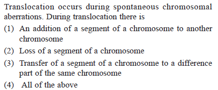Translocation occurs during spontaneous chromosomal aberrations. During translocation there is (1) An addition of a segment of a chromosome to another chromosome (2) Loss of a segment of a chromosome (3) Transfer of a segment of a chromosome to a difference part of the same chromosome (4) All of the above