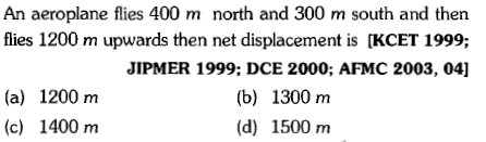 An aeroplane flies 400 m north and 300 m south and then flies 1200 m upwards then net displacement is [KCET 1999; JIPMER 1999; DCE 2000; AFMC 2003, 04] (a) 1200 m (c) 1400 nm (b) 1300 m (d) 1500 m