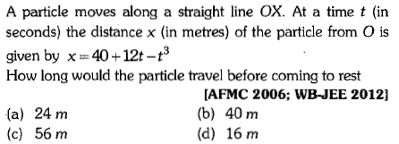 A particle moves along a straight line OX. At a time t (in seconds) the distance x (in metres) of the particle from O is given by x = 40 + 12t-t3 How long would the particle travel before coming to rest (a) 24 m (c) 56 m AFMC 2006; WB-JEE 2012] (b) 40 m (d) 16 m