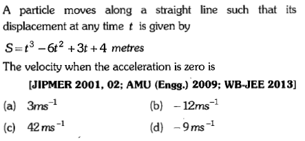 A particle moves along a straight line such that its displacement at any time t is given by S t362 +3t+4 metres The velocity when the acceleration is zero is [JIPMER 2001, 02; AMU (Engg.) 2009; WB-JEE 2013] (a) 3ms1 (c) 42ms-1 (b)12ms-1 (d)9ms1