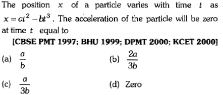 The position x of a particle varies with time t as x = at 2-bt. The acceleration of the particle will be zero at time t equal to CBSE PMT 1997; BHU 1999; DPMT 2000; KCET 2000] (a) 2a 3b (c) (d) Zero 3b