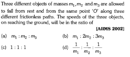 Three different objects of masses mi,m2 andma are allowed to fall from rest and from the same point 'O, along three different frictionless paths. The speeds of the three objects, on reaching the ground, will be in the ratio of AIIMS 2002] (b) mi:2m·3m (a) mi: m2:m, (c) 111 mi m2 m3