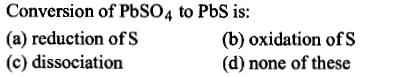 Conversion of PbSO4 to PbS is: (a) reduction ofs (c) dissociation (b) oxidation of S (d) none of these