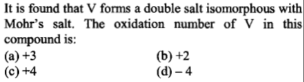 It is found that V forms a double salt isomorphous with Mohr's salt. The oxidation number of V in this compound is: (a) +3 (c) +4 (b)+2 (d)-4