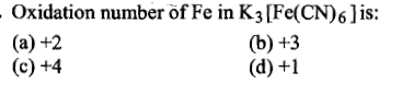 Oxidation number of Fe in K3[Fe(CN)6]is: (a) +2 (c) +4 1S: (b) +3 (d) +1