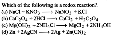 Which oí the following is a redox reaction? (a) NaCl + KNO3> NaNO3 + KCl (b) CaC-04 +2HCl→ CaCl2 + H2C3O4 (c) Mg(OH)2 +2NH4Cl→ MgCl2 +2NH4OH (d) Zn +2AgCN → 2Ag + Zn(CN)2