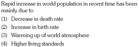 Rapid increase in world population in recent time has been mainly due to (1) Decrease in death rate (2) Increase in birth rate (3) Warming up of world atmosphere (4) Higher living standards
