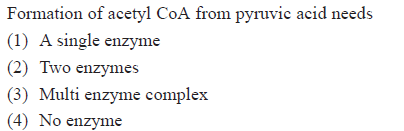 Formation of acetyl CoA from pyruvic acid needs (1) A single enzyme (2) Two enzymes (3) Multi enzyme complex 4) No enzyme