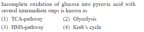 Incomplete oxidation of glucose into pyruvic acid with several intermediate steps is known as (1) TCA-pathway (3) HMS-pathway (2) Glycolysis (4) Kreb's cycle