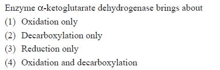 Enzyme α-ketoglutarate dehydrogenase brings abou (1) Oxidation only (2) Decarboxylation only (3) Reduction only (4) Oxidation and decarboxylation