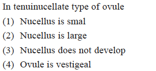 In tenuinucellate type of ovule (1) Nucellus is smal (2) Nucellus is large (3) Nucellus does not develop (4) Ovule is vestigeal