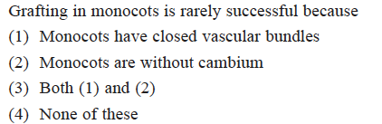 Grafting in monocots is rarely successful because (1) Monocots have closed vascular bundles (2) Monocots are without cambium (3) Both (1) and (2) (4) None of these