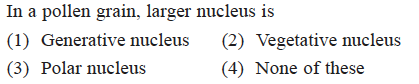 In a pollen grain, larger nucleus is (1) Generative nucleus (2) Vegetative nucleus (3) Polar nucleus (4) None of these