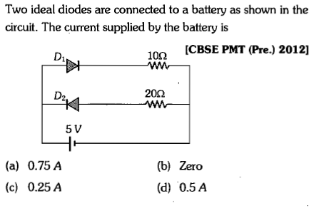 Two ideal diodes are connected to a battery as shown in the circuit. The current supplied by the battery is CBSE PMT (Pre.) 2012] 100 20Ω 5 V (a) 0.75A (c) 0.25/A (b) Zero (d) 0.5A