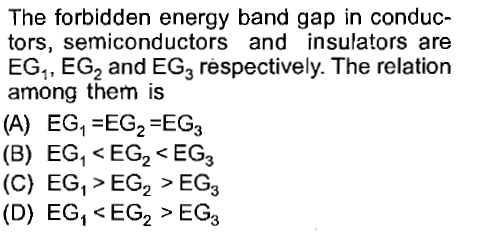 The forbidden energy band gap in conduc- tors, semiconductors and insulators are EG1, EG2 and EG3 respectively. The relation among them is (A) EG, -EG2-EG3 (B) EG1 < EG2 EG3 (C) EG, > EG2 > EG3 (D) EG,EG2 > EG3