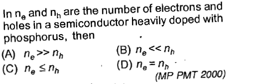In na and n, are the number of electrons and holes in a semiconductor heavily doped with phosphorus, then (A) ne>>nh (C) ne Snh (B) nen,n (D) n,- n,n (MP PMT 2000)