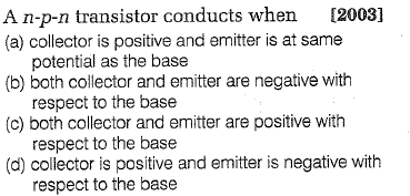 A n-p-n transistor conducts when [2003] (a) collector is positive and emitter is at same (b) both collector and emitter are negative with (c) both collector and emitter are positive with (d) collector is positive and emitter is negative with potential as the base respect to the base respect to the base respect to the base