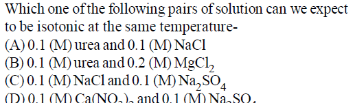 Which one of the following pairs of solution can we expect to be isotonic at the same temperature- (A)0.1 (M) urca and 0.1 (M) NaCl B)0.1 M)urea and0.2 (M) MgCl2 C)0.1 M)NaCland0.1 (M) Na, so4