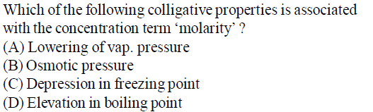 Which of the following colligative properties is associated with the concentration term 'molarity' ? (A) Lowering of vap. pressure (B) Osmotic pressure (C) Depression in freezing point (D) Elevation in boiling point