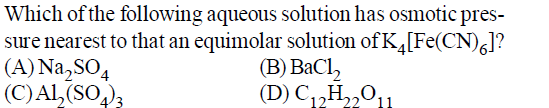 Which of the following aqueous solution has osmotic pres sure nearest to that an equimolar solution of K,FeCNl? A)Na SO4 C)AL (SO4 (B) BaCl, D)C12Ho