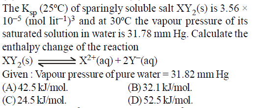 Sp 10-5 (mol lit1)3 and at 30°C the vapour pressure of its saturated solution in water is 31.78 mm Hg. Calculate the enthalpy change of the reaction Given: Vapour pressure of pure water 31.82 mmHg (A)42.5 kJ/mol. (C)24.5 kJ/mol. (B) 32.1 k.J/mol. (D) 52.5 kJ/mol.