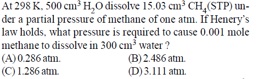 At 298 K, 500 cm3 H,O dissolve 15.03 cm3 CH,(STPn der a partial pressure of methane of one atm. If Henery's law holds, what pressure is required to cause 0.001 mole methane to dissolve in 300 cm3 water? (A) 0.286 atm. (C) 1.286 atm. (B)2.486 atm. ()3.111 aton.