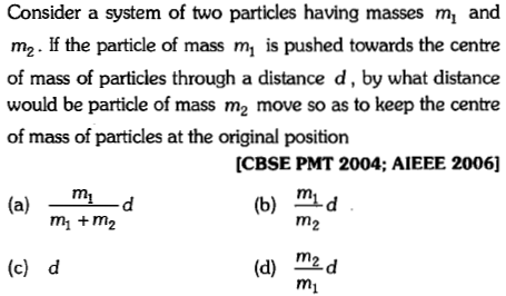 Consider a system of two particles having masses m and m2· If the particle of mass m, is pushed towards the cente of mass of particles through a distance d, by what distance would be particle of mass m2 move so as to keep the centre of mass of particles at the original position [CBSE PMT 2004; AIEEE 2006] (a) md (b) mid m +m2 m2 (c) d (d) m2d mi