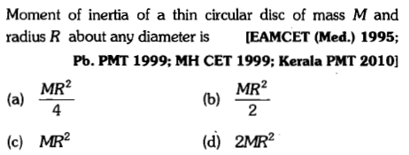 Moment of inertia of a thin circular dise of mass M and radius R about any diameter is EAMCET (Med.) 1995; Pb. PMT 1999; MH CET 1999; Kerala PMT 2010] MR2 4 MR2 2 (c) MR2 (d) 2MR2
