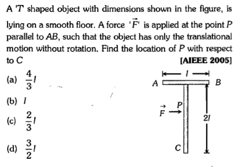 A T shaped object with dimensions shown in the figure, is lying on a smooth floor. A force F is applied at the point P parallel to AB, such that the object has only the translational motion without rotation. Find the location of P with respect to C AIEEE 2005] 4 3 (a) l (b) I 2 3 21