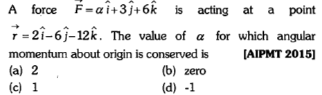 A force F,ai+3j+6k is acting at a point r-2i-6)-12k. The value of α for which angular momentum about origin is conserved is[AIPMT 2015] (a) 2 (c) 1 (b) zero (d) -1