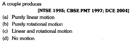 A couple produces NTSE 1995; CBSE PMT 1997; DCE 2004] (a) Purely linear motion (b) Purely rotational motion (c) Linear and rotational motion (d) No motion