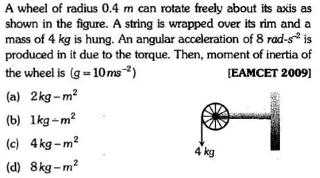A wheel of radius 0.4 m can rotate freely about its axis as shown in the figure. A string is wrapped over its rim and a mass of 4 kg is hung. An angular acceleration of 8 rad-s is produced in it due to the torque. Then, moment of inertia of the wheel is g = 10 ms-2) EAMCET 2009] (a) 2kg-m2 (b) 1kg_㎡ (c) 4kg-m2 (d) 8kg_㎡ 4