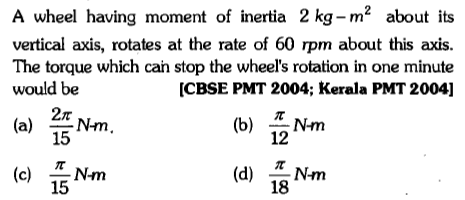 A wheel having moment of inertia 2 kg- m2 about its vertical axis, rotates at the rate of 60 rpm about this axis. The torque which cah stop the wheel's rotation in one minute would be [CBSE PMT 2004; Kerala PMT 2004] 2π (a) 쓸Nm 15 (b) Nm 12 (d) LNm 18 15