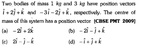 Two bodies of mass 1 kg and 3 kg have position vectors i+2j+k and -3i-2j+k, respectively. The centre of mass of this system has a position vector [CBSE PMT 2009] (a) -21+2ik (c) 2i--k (b) -2i-j+K (d) -i+j+k