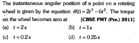 The instantaneous angular position of a point on a rotating wheel is given by the equation θ(t)=2t3-62. The torque on the wheel becomes zero at ICBSE PMT (Pre.) 2011] (a) t-2s (c) t 0.2s (b) t 1s (d) t=0.25s