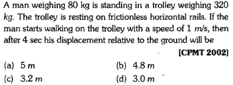 A man weighing 80 kg is standing in a trolley weighing 320 kg. The trolley is resting on frictionless horizontal rails. If the man starts walking on the trolley with a speed of 1 m/s, then after 4 sec his displacement relative to the ground will be CPMT 2002] (a) 5 m (c) 3.2 m (b) 4.8 m (d) 3.0 m
