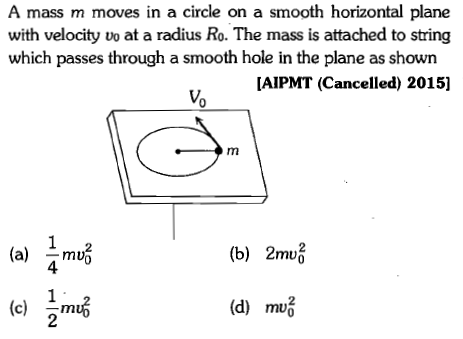 A mass m moves in a circle on a smooth horizontal plane with velocity vo at a radius Ro. The mass is attached to string which passes through a smooth hole in the plane as shown AIPMT (Cancelled) 2015] Vo 2 (a) ^muo 4 (b) 2 mu m暗 2 C-m (d)