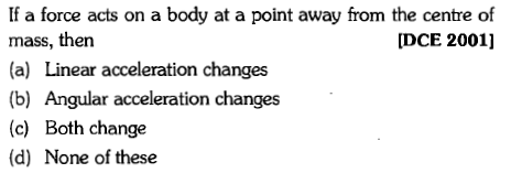 If a force acts on a body at a point away from the centre of mass, then (a) Linear acceleration changes (b) Angular acceleration changes (c) Both change (d) None of these [DCE 2001]