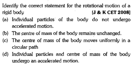 Identify the correct statement for the rotational motion of a rigid body (a) Individual particles of the body do not undergo J & K CET 2008] accelerated motion. (b) The centre of mass of the body remains unchanged. (c) The centre of mass of the body moves uniformly in a circular path (d) Individual particles and centre of mass of the body undergo an accelerated motion.