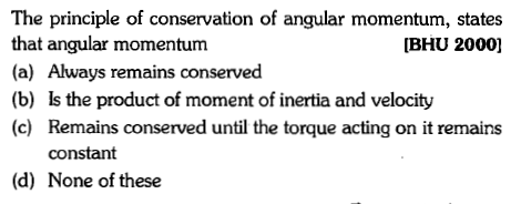 The principle of conservation of angular momentum, states that angular momentum (a) Always remains conserved (b) Is the product of moment of inertia and velocity (c) Remains conserved until the torque acting on it remains [BHU 2000] constant (d) None of these