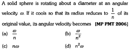 A solid sphere is rotating about a diameter at an angular velocity a. If it cools so that its radius reduces to - of its original value, its angular velocity becomes [MP PMT 2006] (a) 으 (c) no 2 (d) n2ω