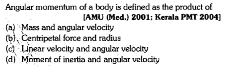 Angular momentum of a body is defined as the product of [AMU (Med.) 2001; Kerala PMT 2004] (a) Mass and angular velocity (b). Centripetal force and radius (c) Linear velocity and angular velocity (d) Moment of inertia and angular velocity